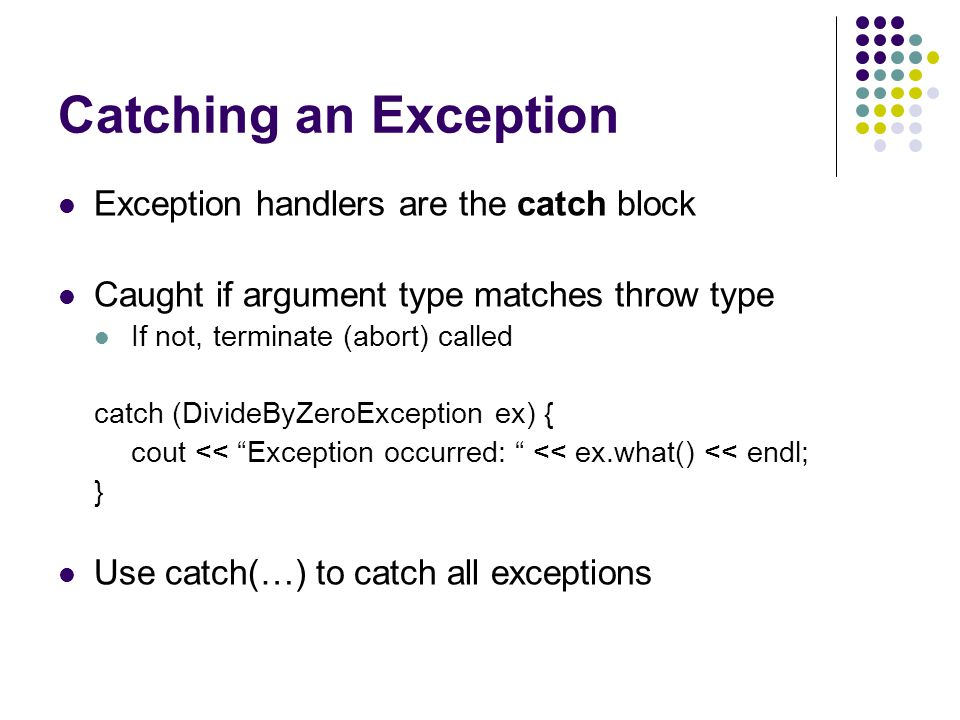 Catching an Exception Exception handlers are the catch block Caught if argument type matches throw type If not, terminate (abort) called catch (DivideByZeroException ex) { cout << Exception occurred: << ex.what() << endl; } Use catch(…) to catch all exceptions
