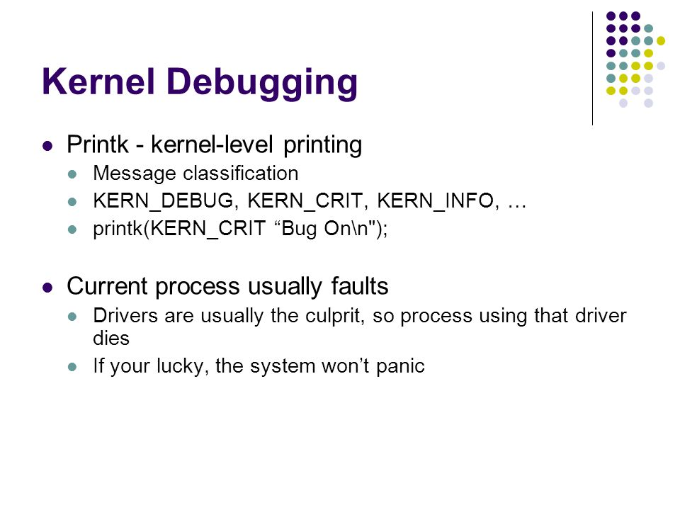 Kernel Debugging Printk - kernel-level printing Message classification KERN_DEBUG, KERN_CRIT, KERN_INFO, … printk(KERN_CRIT Bug On\n ); Current process usually faults Drivers are usually the culprit, so process using that driver dies If your lucky, the system won't panic