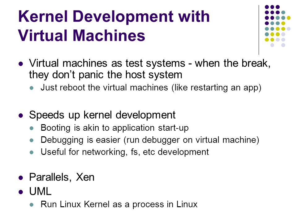 Kernel Development with Virtual Machines Virtual machines as test systems - when the break, they don't panic the host system Just reboot the virtual machines (like restarting an app) Speeds up kernel development Booting is akin to application start-up Debugging is easier (run debugger on virtual machine) Useful for networking, fs, etc development Parallels, Xen UML Run Linux Kernel as a process in Linux