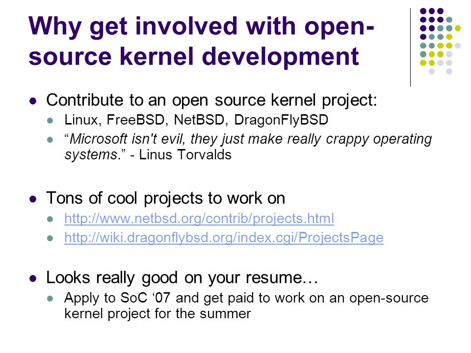 Why get involved with open- source kernel development Contribute to an open source kernel project: Linux, FreeBSD, NetBSD, DragonFlyBSD Microsoft isn t evil, they just make really crappy operating systems. - Linus Torvalds Tons of cool projects to work on http://www.netbsd.org/contrib/projects.html http://wiki.dragonflybsd.org/index.cgi/ProjectsPage Looks really good on your resume… Apply to SoC '07 and get paid to work on an open-source kernel project for the summer