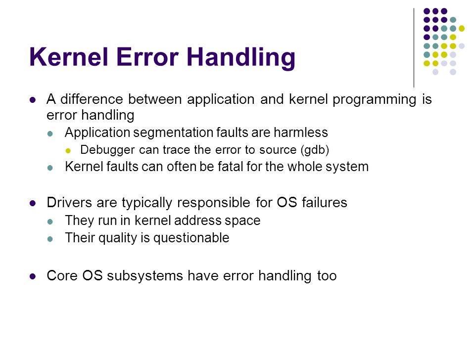 Kernel Error Handling A difference between application and kernel programming is error handling Application segmentation faults are harmless Debugger