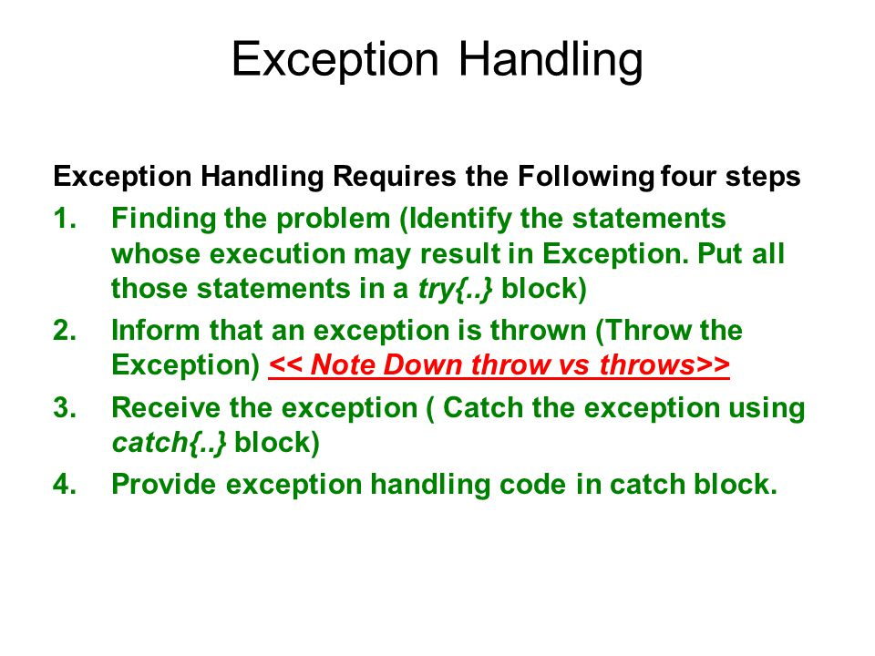 Exception Handling Exception Handling Requires the Following four steps 1.Finding the problem (Identify the statements whose execution may result in E