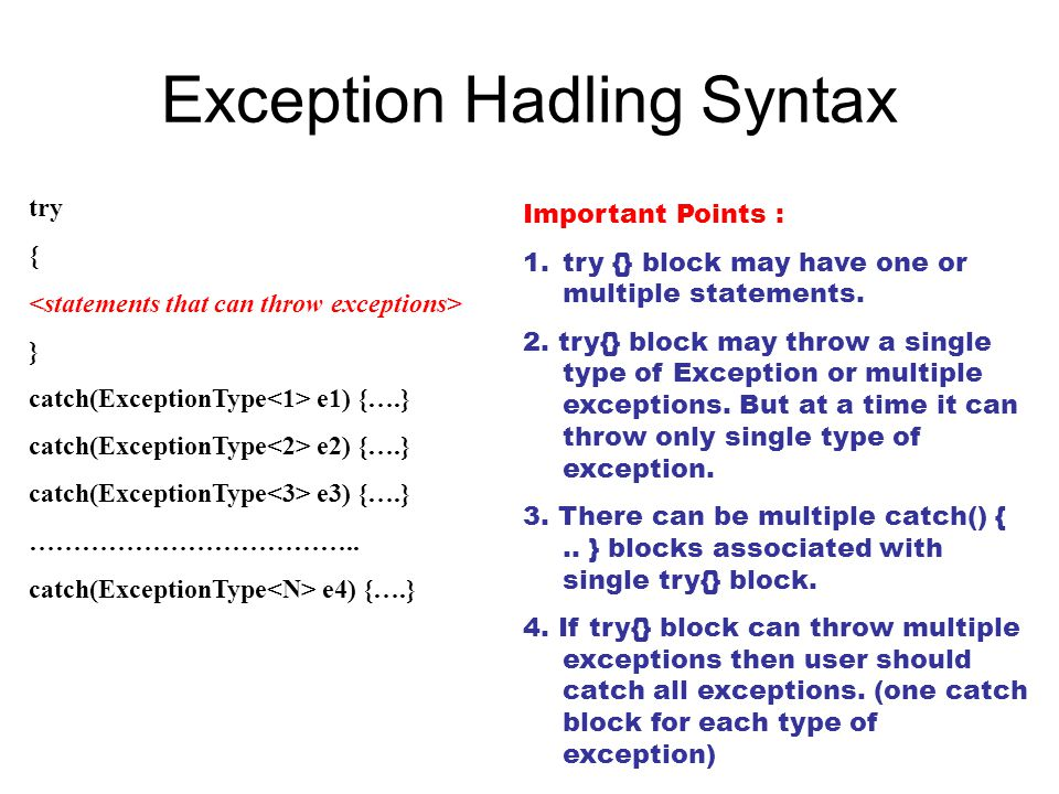Exception Hadling Syntax try { } catch(ExceptionType e1) {….} catch(ExceptionType e2) {….} catch(ExceptionType e3) {….} ……………………………….. catch(Exception