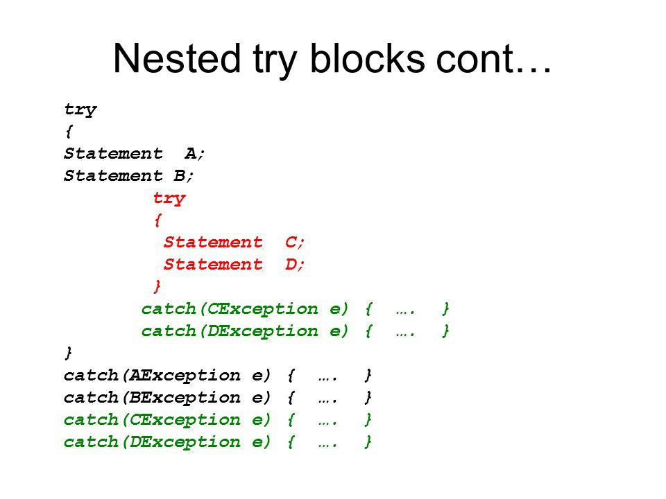 Nested try blocks cont… try { Statement A; Statement B; try { Statement C; Statement D; } catch(CException e) { …. } catch(DException e) { …. } } catc