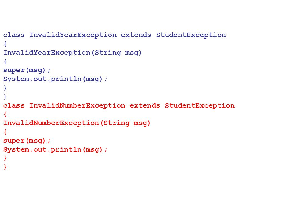 class InvalidYearException extends StudentException { InvalidYearException(String msg) { super(msg); System.out.println(msg); } } class InvalidNumberE
