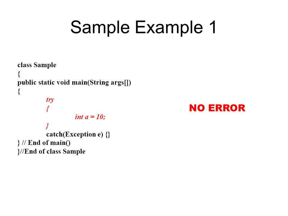 Sample Example 1 class Sample { public static void main(String args[]) { try { int a = 10; } catch(Exception e) {} } // End of main() }//End of class