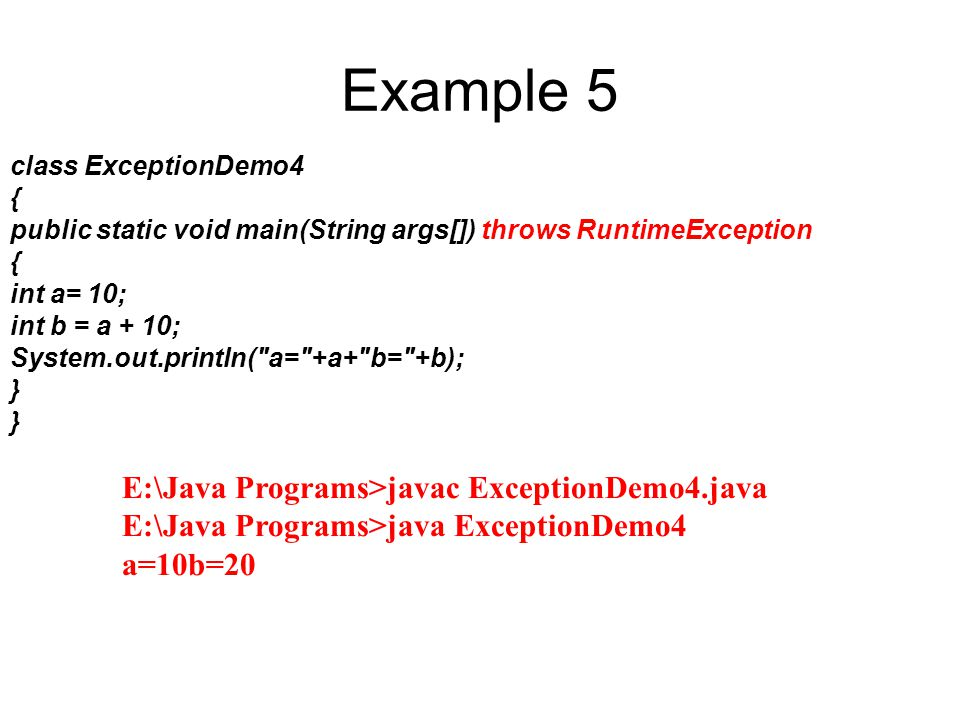 Example 5 class ExceptionDemo4 { public static void main(String args[]) throws RuntimeException { int a= 10; int b = a + 10; System.out.println(
