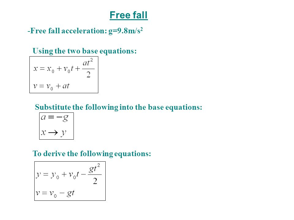 Free fall -Free fall acceleration: g=9.8m/s 2 Using the two base equations: Substitute the following into the base equations: To derive the following equations: