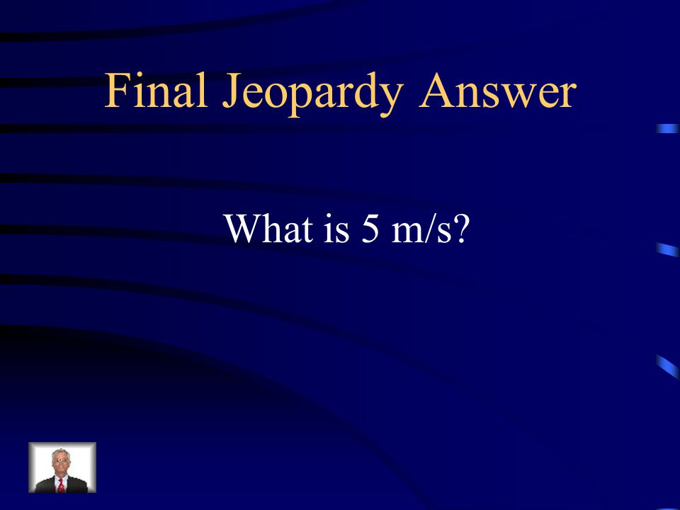Final Jeopardy Jessica paddles at 3 m/s due West and a current carries her 4 m/s to the North, so this is the magnitude of the vector that describes her velocity.