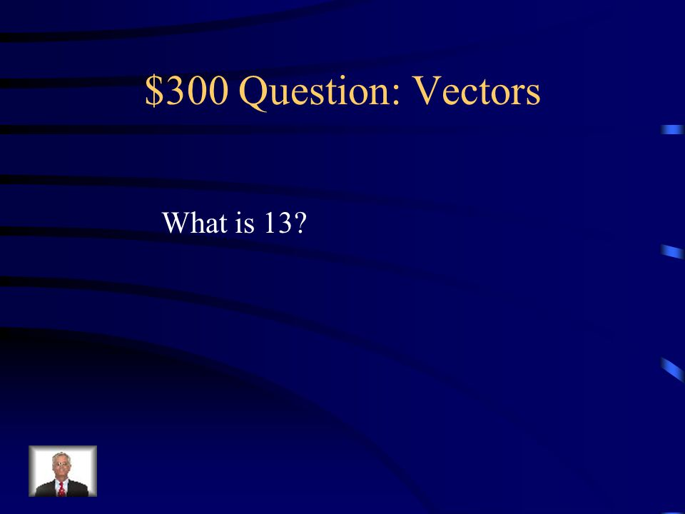 $300 -- Vectors For a right triangle, if a = 5 and b = 12, this is what c =.