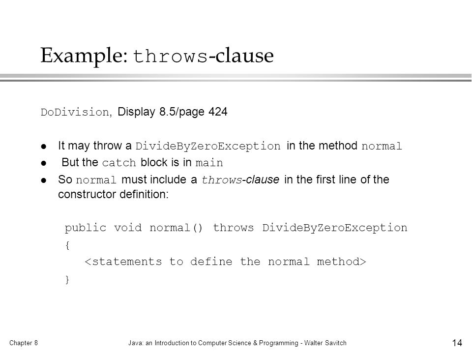 Chapter 8Java: an Introduction to Computer Science & Programming - Walter Savitch 14 Example: throws -clause DoDivision, Display 8.5/page 424 It may throw a DivideByZeroException in the method normal But the catch block is in main So normal must include a throws -clause in the first line of the constructor definition: public void normal() throws DivideByZeroException { }