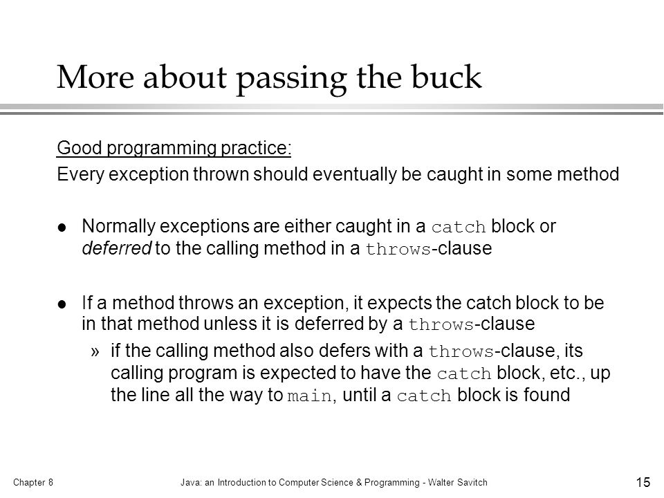 Chapter 8Java: an Introduction to Computer Science & Programming - Walter Savitch 15 More about passing the buck Good programming practice: Every exception thrown should eventually be caught in some method Normally exceptions are either caught in a catch block or deferred to the calling method in a throws -clause If a method throws an exception, it expects the catch block to be in that method unless it is deferred by a throws -clause »if the calling method also defers with a throws -clause, its calling program is expected to have the catch block, etc., up the line all the way to main, until a catch block is found