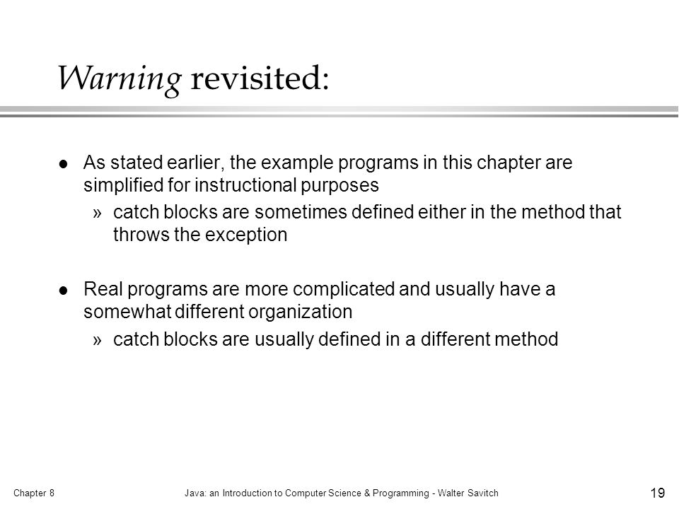 Chapter 8Java: an Introduction to Computer Science & Programming - Walter Savitch 19 Warning revisited: l As stated earlier, the example programs in this chapter are simplified for instructional purposes »catch blocks are sometimes defined either in the method that throws the exception l Real programs are more complicated and usually have a somewhat different organization »catch blocks are usually defined in a different method