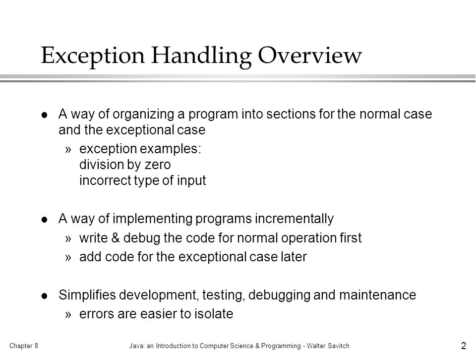 Chapter 8Java: an Introduction to Computer Science & Programming - Walter Savitch 2 Exception Handling Overview l A way of organizing a program into sections for the normal case and the exceptional case »exception examples: division by zero incorrect type of input l A way of implementing programs incrementally »write & debug the code for normal operation first »add code for the exceptional case later l Simplifies development, testing, debugging and maintenance »errors are easier to isolate