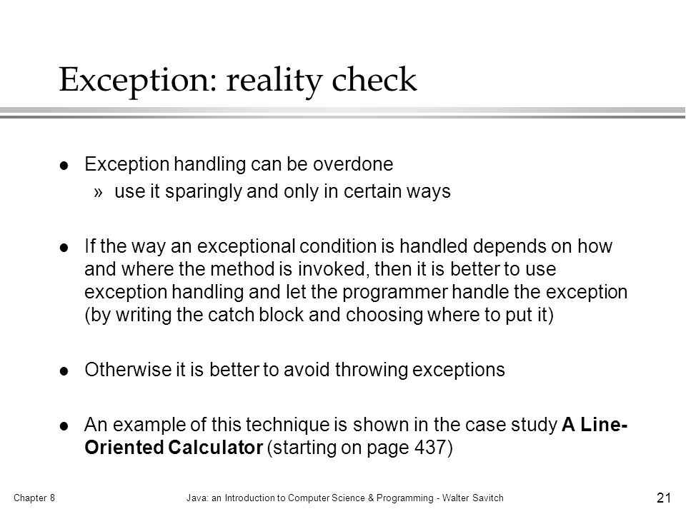 Chapter 8Java: an Introduction to Computer Science & Programming - Walter Savitch 21 Exception: reality check l Exception handling can be overdone »use it sparingly and only in certain ways l If the way an exceptional condition is handled depends on how and where the method is invoked, then it is better to use exception handling and let the programmer handle the exception (by writing the catch block and choosing where to put it) l Otherwise it is better to avoid throwing exceptions l An example of this technique is shown in the case study A Line- Oriented Calculator (starting on page 437)