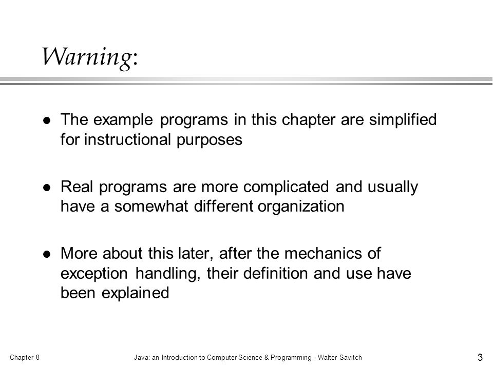 Chapter 8Java: an Introduction to Computer Science & Programming - Walter Savitch 4 Some terminology l Throwing an exception: either Java itself or your code signals when something unusual happens l Handling an exception: responding to an exception by executing a part of the program specifically written for the exception »also called catching an exception The normal case is handled in a try block The exceptional case is handled in a catch block The catch block takes a parameter of type Exception »it is called the catch -block parameter »e is a commonly used name for it If an exception is thrown execution in the try block ends and control passes to the catch block(s) after the try block
