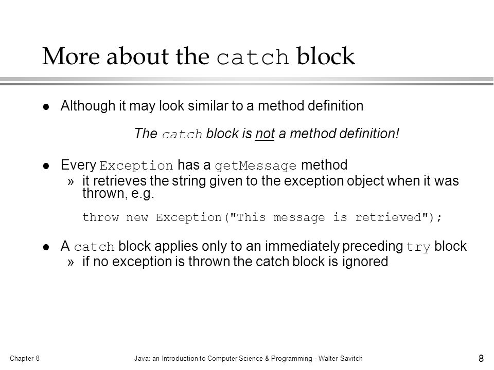 Chapter 8Java: an Introduction to Computer Science & Programming - Walter Savitch 9 Predefined exception classes Exception is the root class of all exceptions l Many predefined classes throw exceptions »the documentation or interface will tell you »the exceptions thrown are often also predefined l Some common predefined exceptions: »IOException »ClassNotFoundException, and »FileNotFoundException