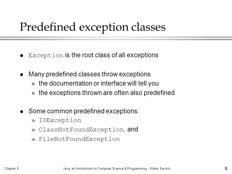 Chapter 8Java: an Introduction to Computer Science & Programming - Walter Savitch 20 Chapter 8Java: an Introduction to Computer Science & Programming - Walter Savitch 20 Typical program organization for exception handling in real programs MethodA throws MyException but defers catching it (by using a throws -clause: MethodB, which calls MethodA, catches MyException exceptions: