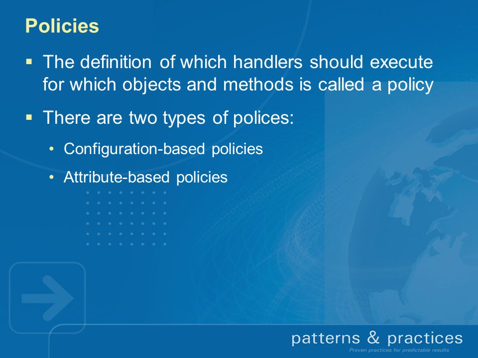 Policies  The definition of which handlers should execute for which objects and methods is called a policy  There are two types of polices: Configuration-based policies Attribute-based policies