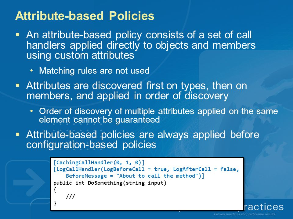Attribute-based Policies  An attribute-based policy consists of a set of call handlers applied directly to objects and members using custom attributes Matching rules are not used  Attributes are discovered first on types, then on members, and applied in order of discovery Order of discovery of multiple attributes applied on the same element cannot be guaranteed  Attribute-based policies are always applied before configuration-based policies [CachingCallHandler(0, 1, 0)] [LogCallHandler(LogBeforeCall = true, LogAfterCall = false, BeforeMessage = About to call the method )] public int DoSomething(string input) { /// } [CachingCallHandler(0, 1, 0)] [LogCallHandler(LogBeforeCall = true, LogAfterCall = false, BeforeMessage = About to call the method )] public int DoSomething(string input) { /// }