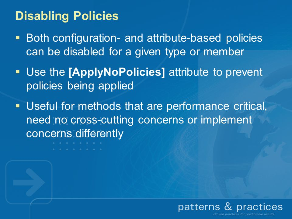 Disabling Policies  Both configuration- and attribute-based policies can be disabled for a given type or member  Use the [ApplyNoPolicies] attribute to prevent policies being applied  Useful for methods that are performance critical, need no cross-cutting concerns or implement concerns differently