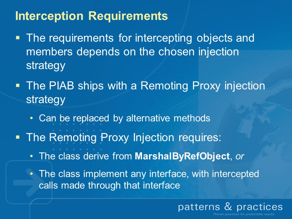 Interception Requirements  The requirements for intercepting objects and members depends on the chosen injection strategy  The PIAB ships with a Remoting Proxy injection strategy Can be replaced by alternative methods  The Remoting Proxy Injection requires: The class derive from MarshalByRefObject, or The class implement any interface, with intercepted calls made through that interface