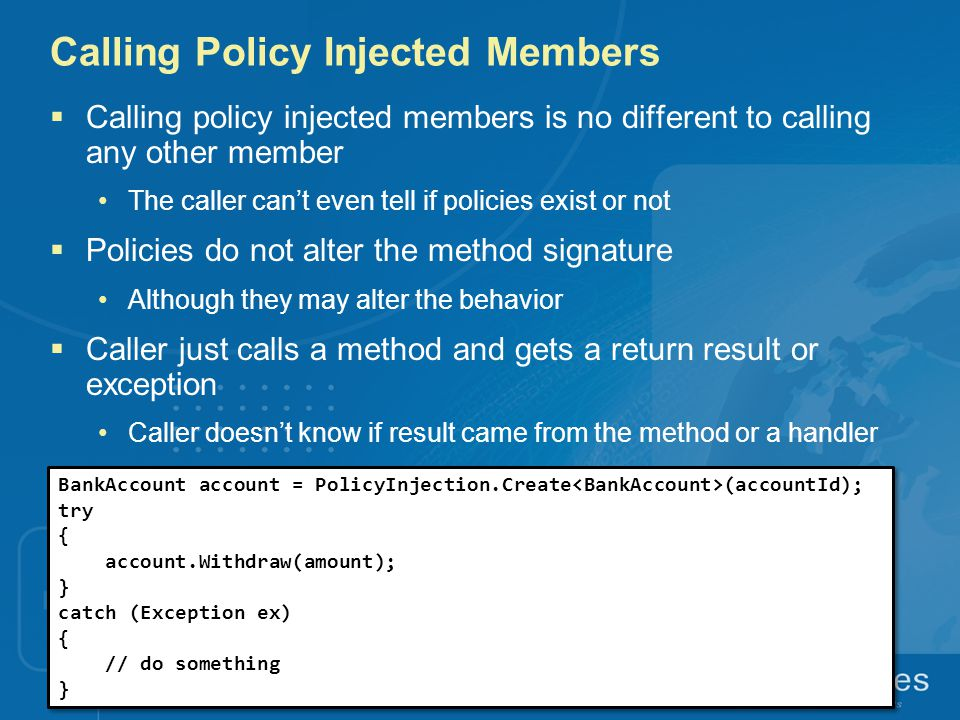 Calling Policy Injected Members  Calling policy injected members is no different to calling any other member The caller can't even tell if policies exist or not  Policies do not alter the method signature Although they may alter the behavior  Caller just calls a method and gets a return result or exception Caller doesn't know if result came from the method or a handler BankAccount account = PolicyInjection.Create (accountId); try { account.Withdraw(amount); } catch (Exception ex) { // do something } BankAccount account = PolicyInjection.Create (accountId); try { account.Withdraw(amount); } catch (Exception ex) { // do something }
