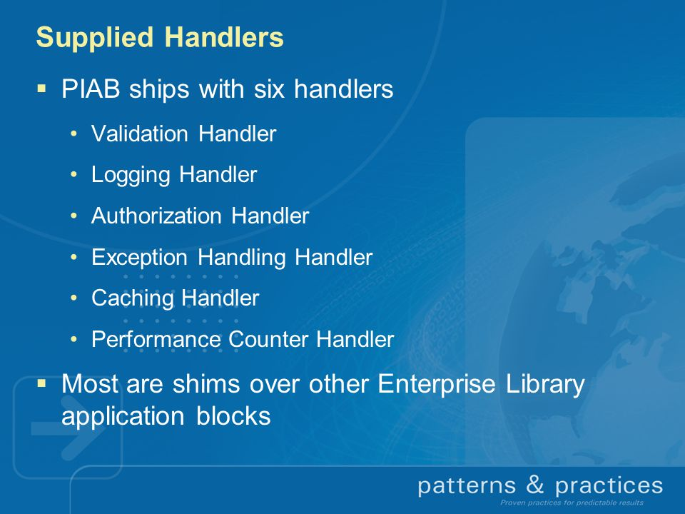 Supplied Handlers  PIAB ships with six handlers Validation Handler Logging Handler Authorization Handler Exception Handling Handler Caching Handler Performance Counter Handler  Most are shims over other Enterprise Library application blocks