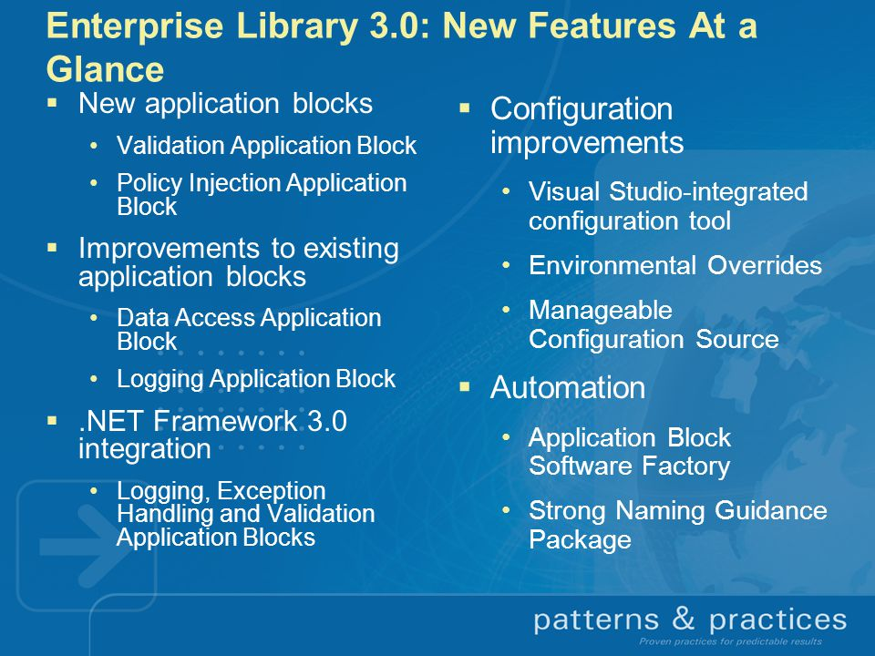 Enterprise Library 3.0: New Features At a Glance  New application blocks Validation Application Block Policy Injection Application Block  Improvements to existing application blocks Data Access Application Block Logging Application Block .NET Framework 3.0 integration Logging, Exception Handling and Validation Application Blocks  Configuration improvements Visual Studio-integrated configuration tool Environmental Overrides Manageable Configuration Source  Automation Application Block Software Factory Strong Naming Guidance Package