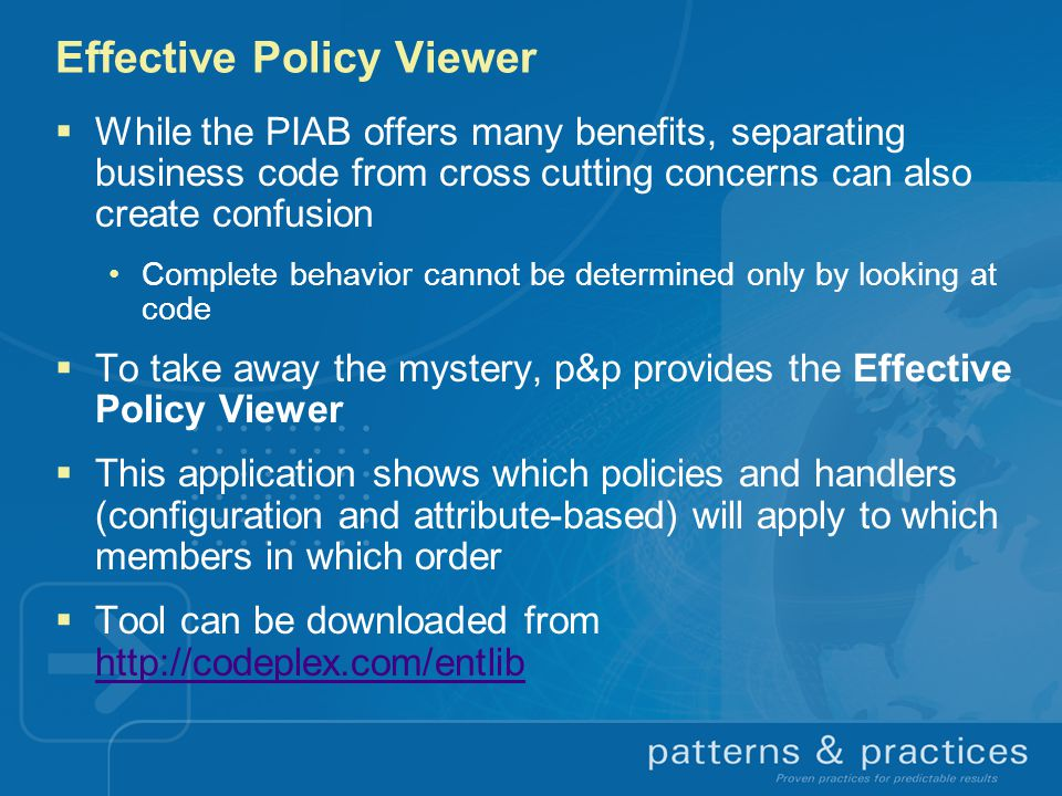 Effective Policy Viewer  While the PIAB offers many benefits, separating business code from cross cutting concerns can also create confusion Complete behavior cannot be determined only by looking at code  To take away the mystery, p&p provides the Effective Policy Viewer  This application shows which policies and handlers (configuration and attribute-based) will apply to which members in which order  Tool can be downloaded from http://codeplex.com/entlib http://codeplex.com/entlib