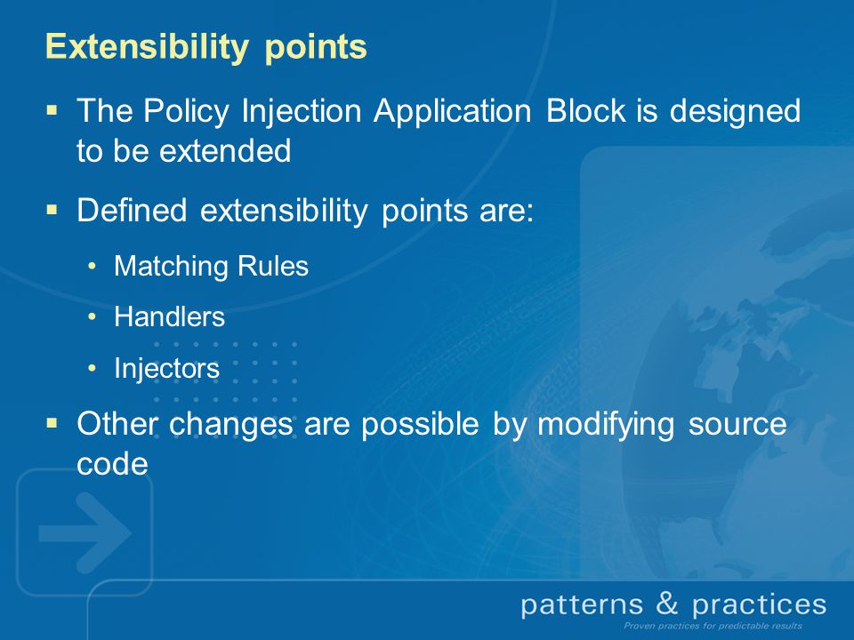 Extensibility points  The Policy Injection Application Block is designed to be extended  Defined extensibility points are: Matching Rules Handlers Injectors  Other changes are possible by modifying source code