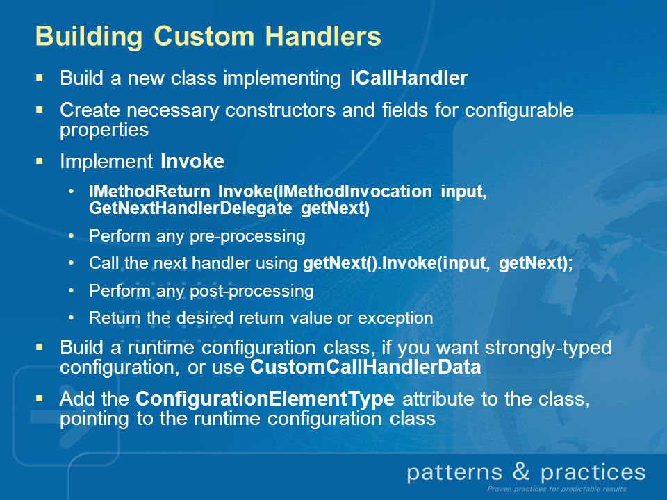 Building Custom Handlers  Build a new class implementing ICallHandler  Create necessary constructors and fields for configurable properties  Implem