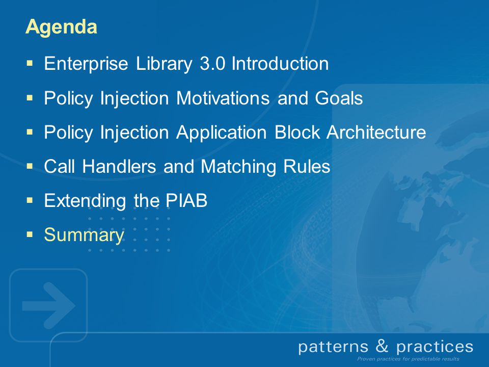 Agenda  Enterprise Library 3.0 Introduction  Policy Injection Motivations and Goals  Policy Injection Application Block Architecture  Call Handlers and Matching Rules  Extending the PIAB  Summary