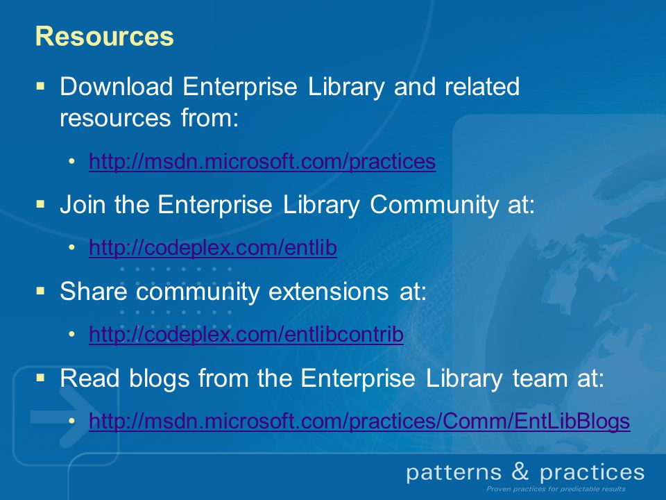 Resources  Download Enterprise Library and related resources from: http://msdn.microsoft.com/practices  Join the Enterprise Library Community at: http://codeplex.com/entlib  Share community extensions at: http://codeplex.com/entlibcontrib  Read blogs from the Enterprise Library team at: http://msdn.microsoft.com/practices/Comm/EntLibBlogs