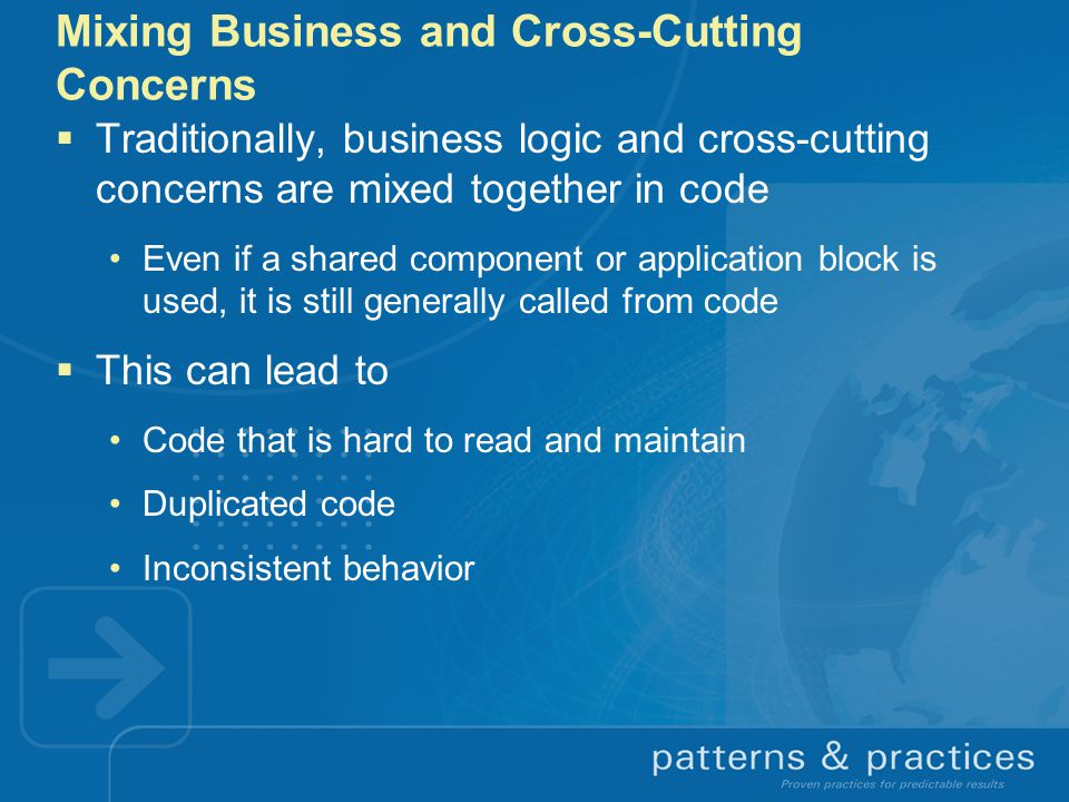 Mixing Business and Cross-Cutting Concerns  Traditionally, business logic and cross-cutting concerns are mixed together in code Even if a shared component or application block is used, it is still generally called from code  This can lead to Code that is hard to read and maintain Duplicated code Inconsistent behavior