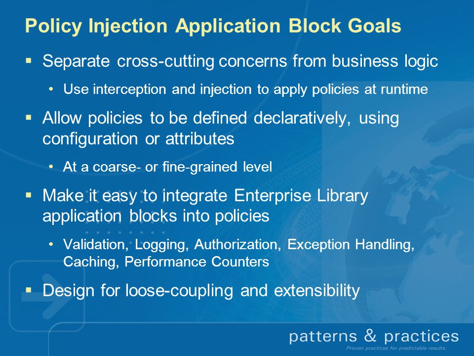 Policy Injection Application Block Goals  Separate cross-cutting concerns from business logic Use interception and injection to apply policies at runtime  Allow policies to be defined declaratively, using configuration or attributes At a coarse- or fine-grained level  Make it easy to integrate Enterprise Library application blocks into policies Validation, Logging, Authorization, Exception Handling, Caching, Performance Counters  Design for loose-coupling and extensibility
