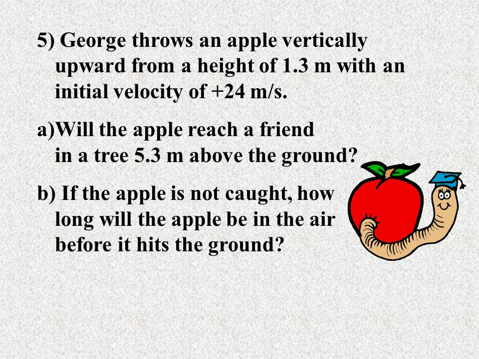 4)A cell phone is thrown upward from the edge of a building with a velocity of 20 m/s. Where will the object be at 3s after it is thrown? After 5s.?