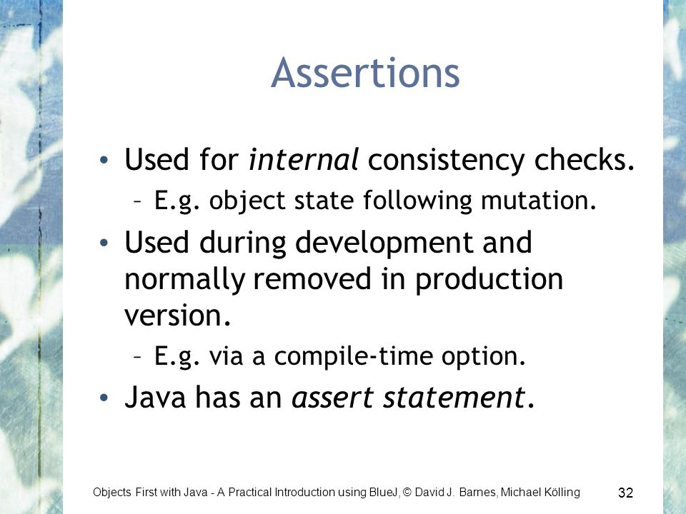32 Objects First with Java - A Practical Introduction using BlueJ, © David J. Barnes, Michael Kölling Assertions Used for internal consistency checks.