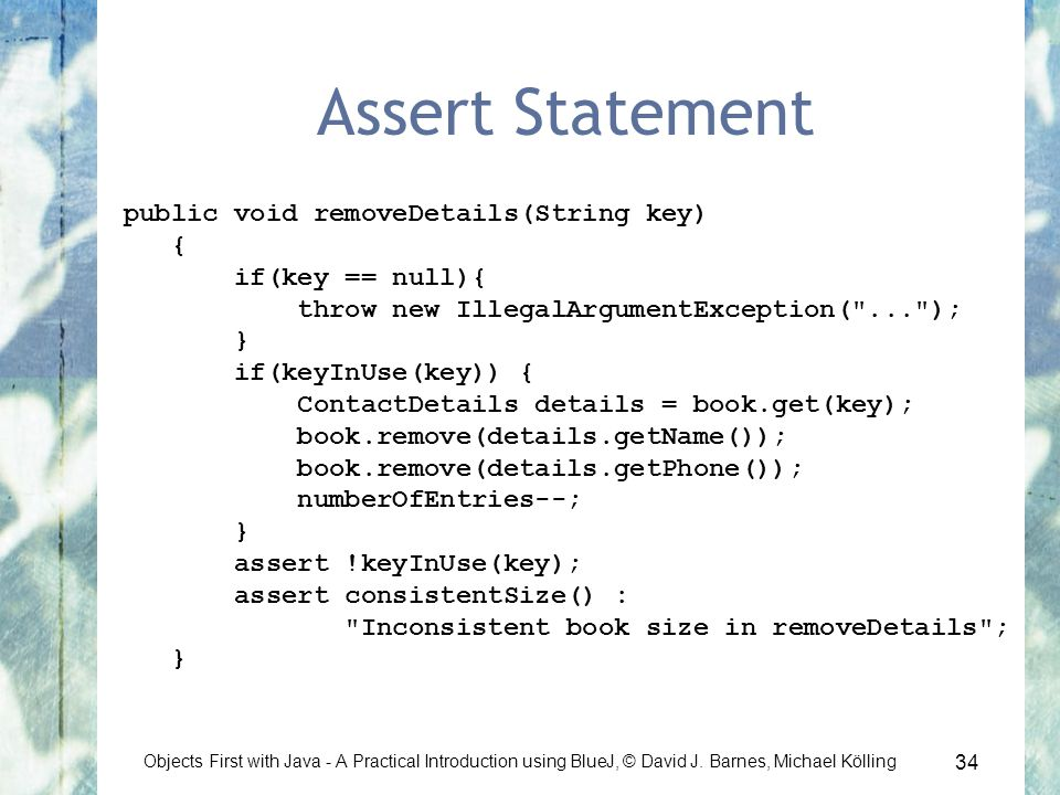 34 Objects First with Java - A Practical Introduction using BlueJ, © David J. Barnes, Michael Kölling Assert Statement public void removeDetails(Strin