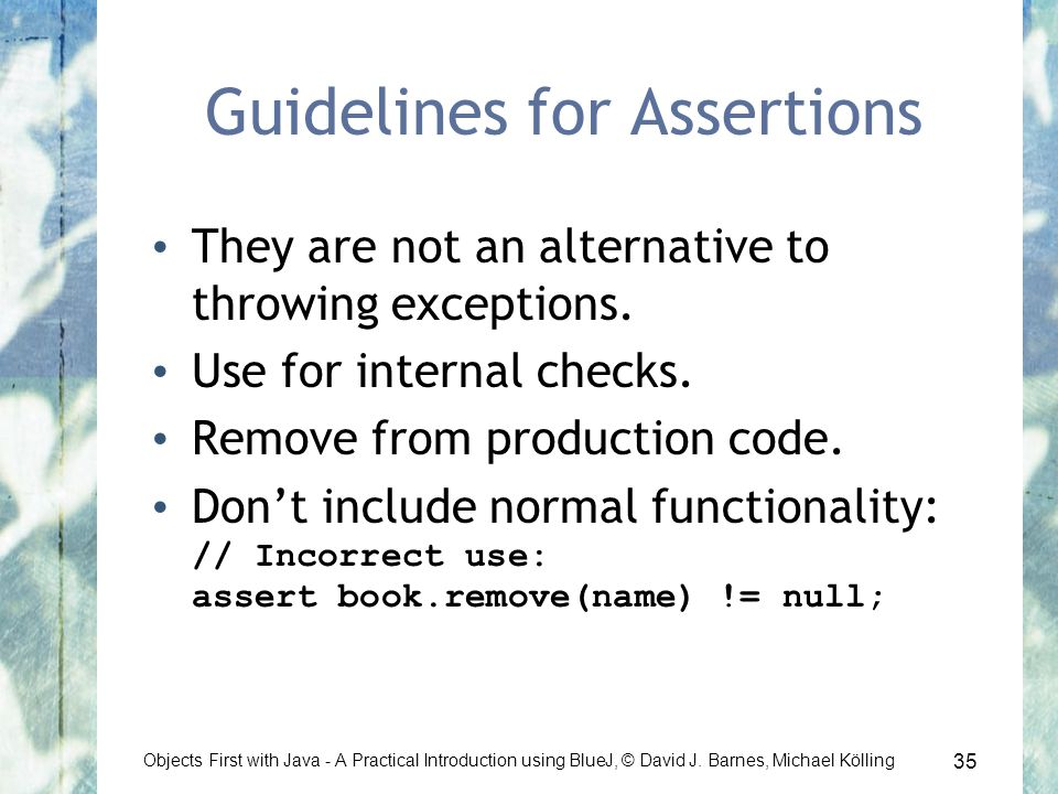 35 Objects First with Java - A Practical Introduction using BlueJ, © David J. Barnes, Michael Kölling Guidelines for Assertions They are not an altern
