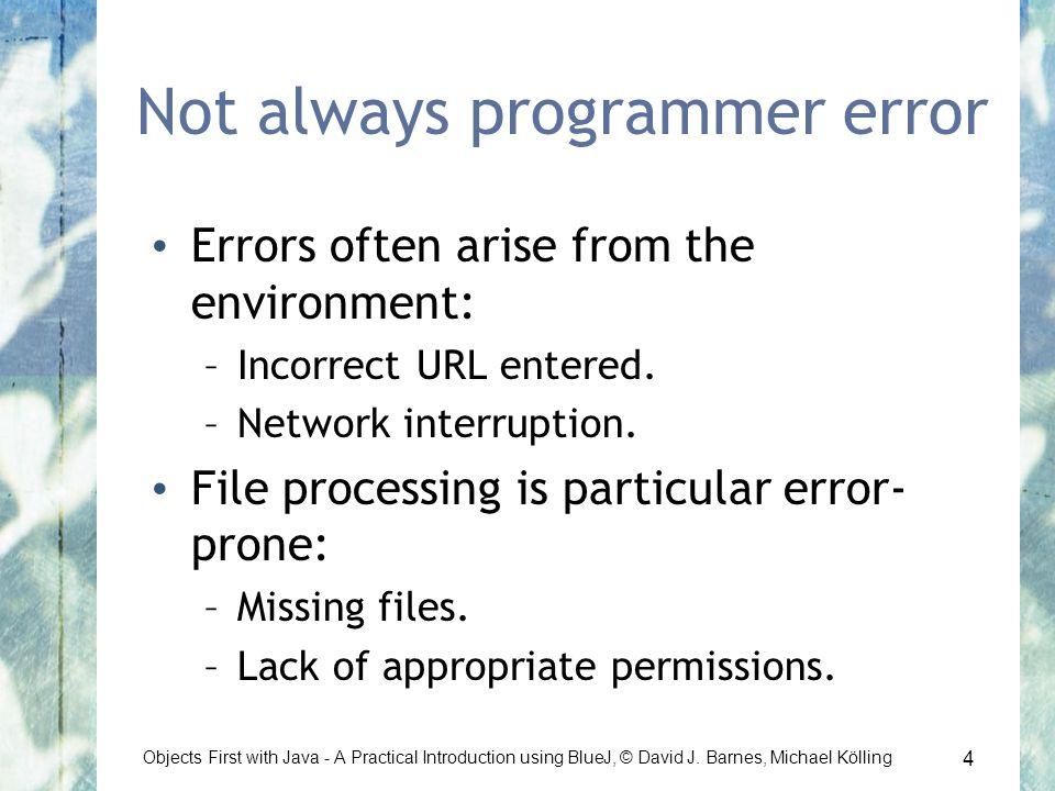 4 Objects First with Java - A Practical Introduction using BlueJ, © David J. Barnes, Michael Kölling Not always programmer error Errors often arise fr