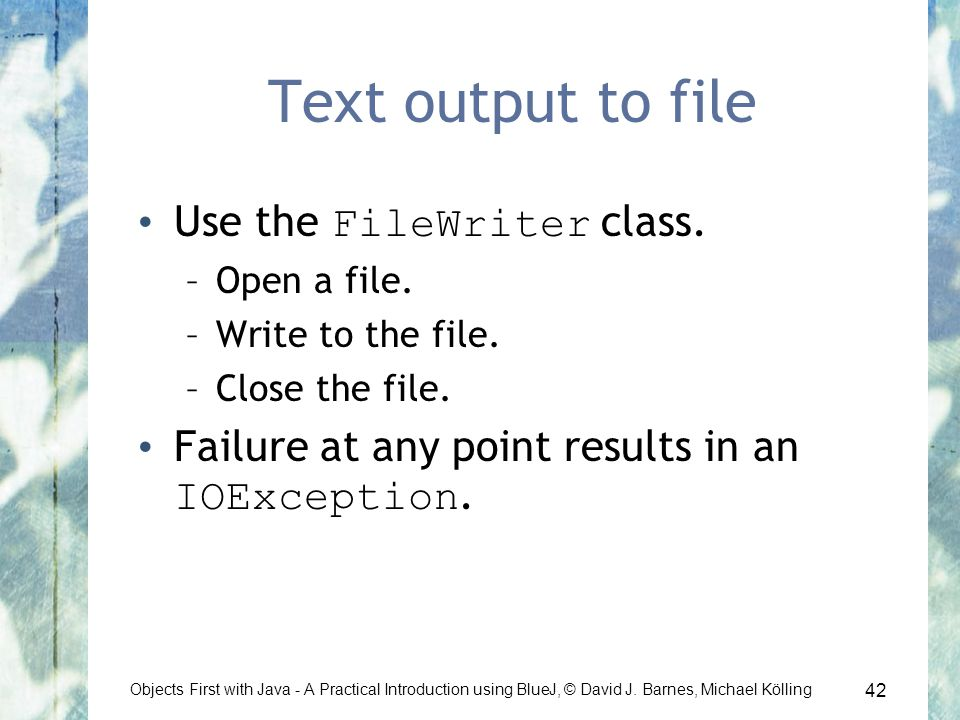 42 Objects First with Java - A Practical Introduction using BlueJ, © David J. Barnes, Michael Kölling Text output to file Use the FileWriter class. –O