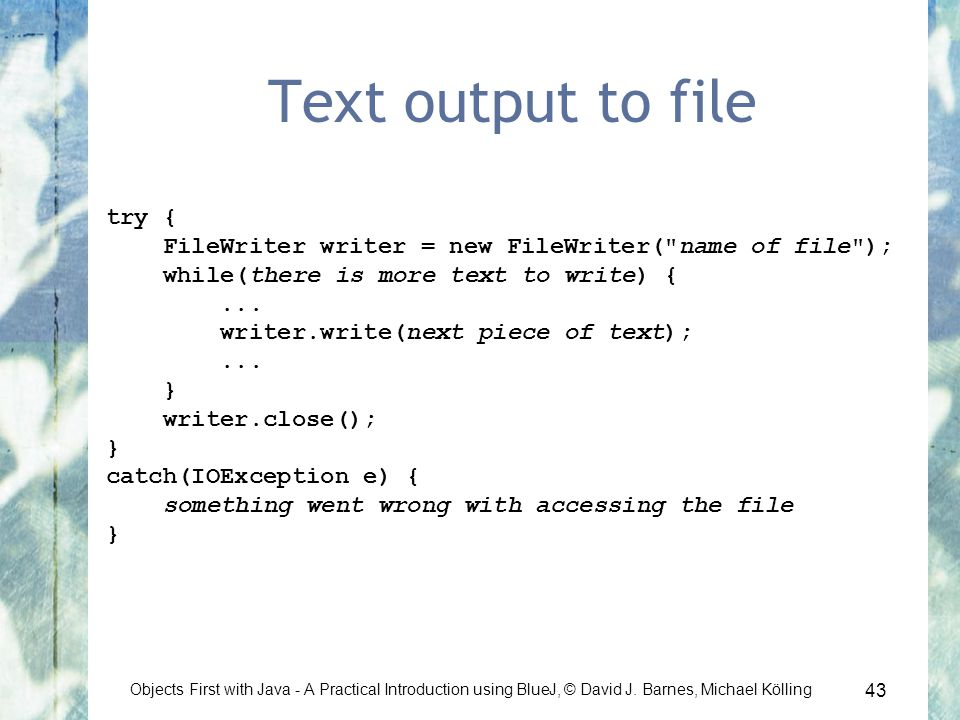 43 Objects First with Java - A Practical Introduction using BlueJ, © David J. Barnes, Michael Kölling Text output to file try { FileWriter writer = ne