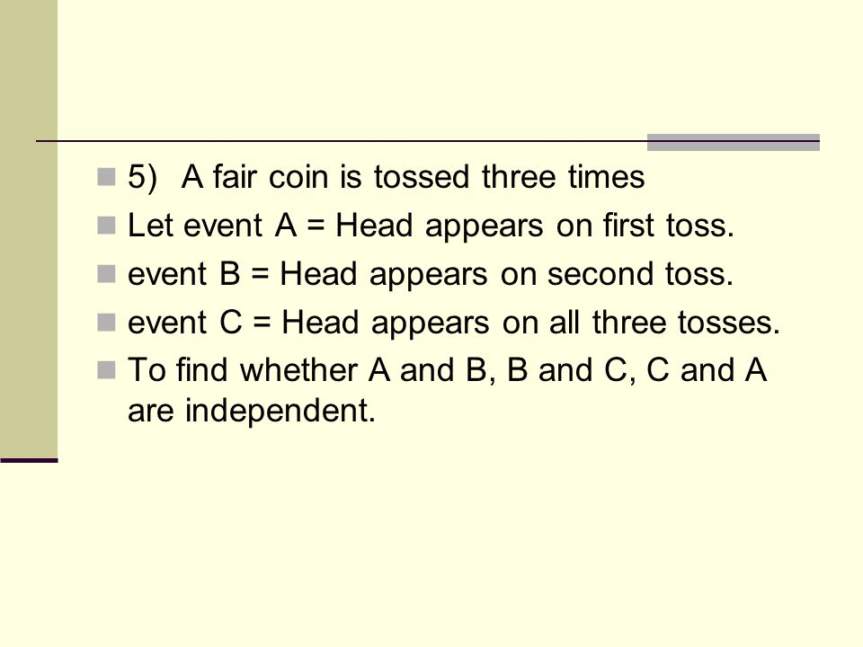 5)A fair coin is tossed three times Let event A = Head appears on first toss. event B = Head appears on second toss. event C = Head appears on all thr