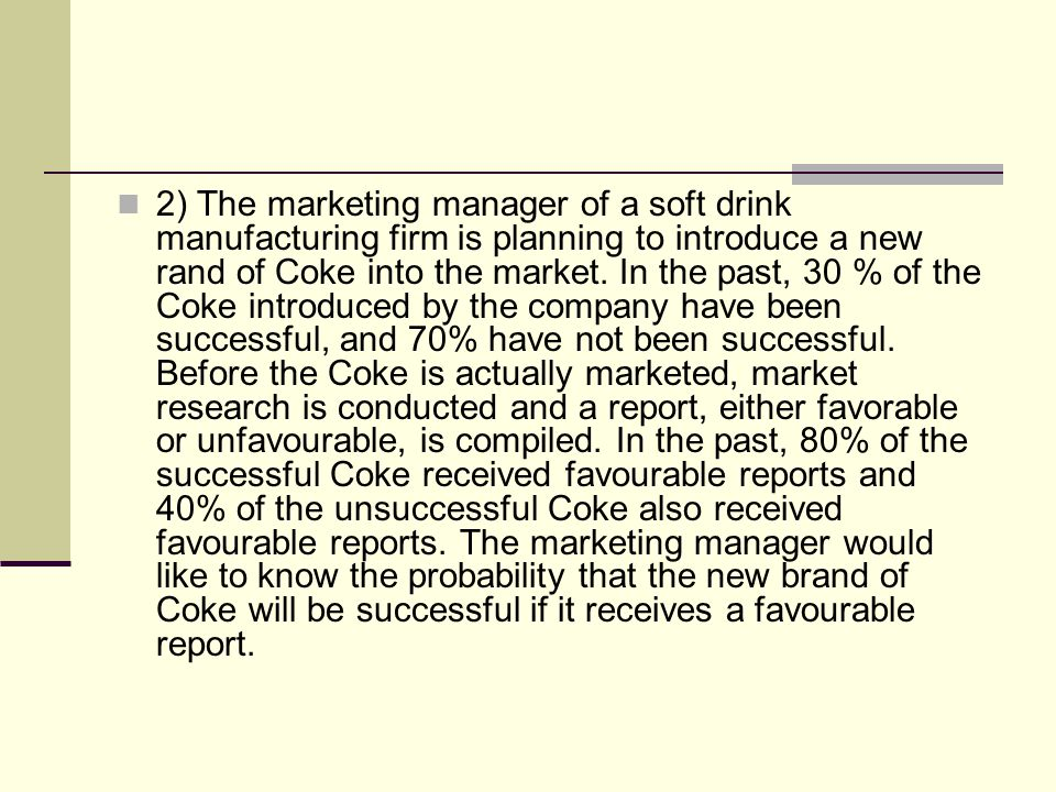 2) The marketing manager of a soft drink manufacturing firm is planning to introduce a new rand of Coke into the market. In the past, 30 % of the Coke