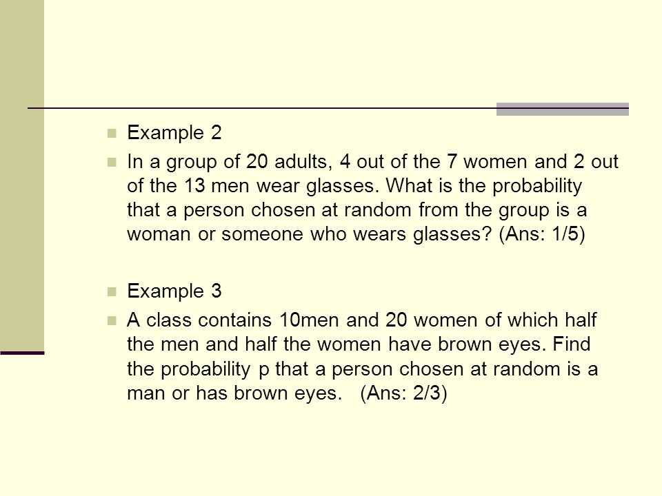 Example 2 In a group of 20 adults, 4 out of the 7 women and 2 out of the 13 men wear glasses. What is the probability that a person chosen at random f