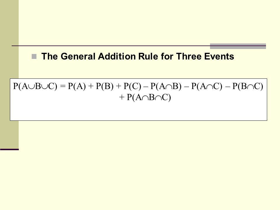 The General Addition Rule for Three Events P(A  B  C) = P(A) + P(B) + P(C) – P(A  B) – P(A  C) – P(B  C) + P(A  B  C)