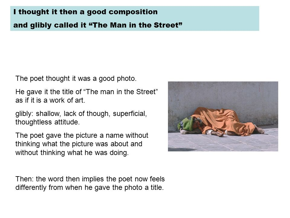 I thought it then a good composition and glibly called it The Man in the Street The poet thought it was a good photo.