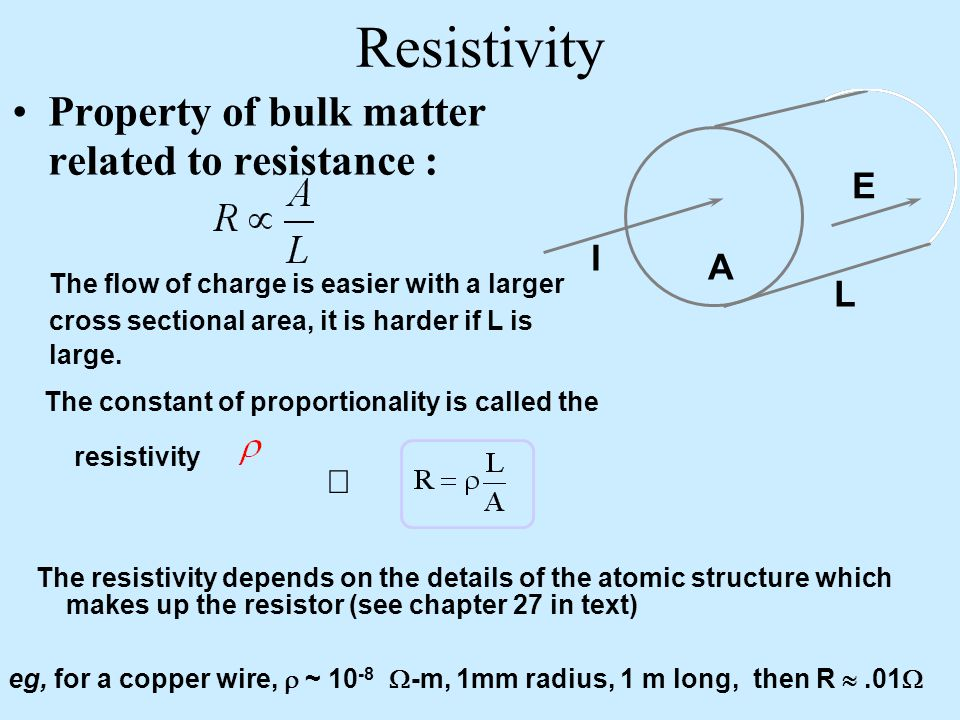 Resistivity L A E I Property of bulk matter related to resistance : The flow of charge is easier with a larger cross sectional area, it is harder if L is large.