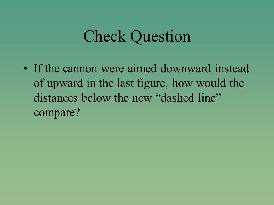 Check Question If the cannon were aimed downward instead of upward in the last figure, how would the distances below the new dashed line compare